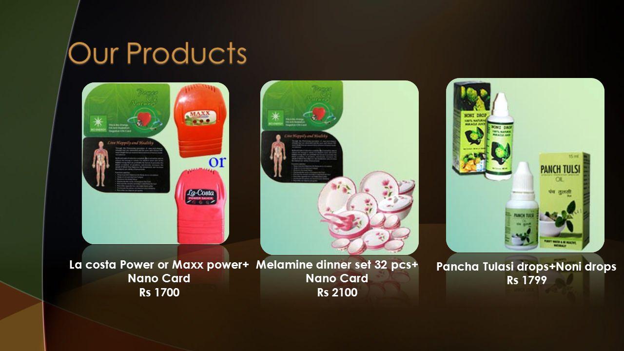 La costa Power or Maxx power+ Nano Card Rs 1700 Melamine dinner set 32 pcs+ Nano Card Rs 2100 Pancha Tulasi drops+Noni drops Rs 1799