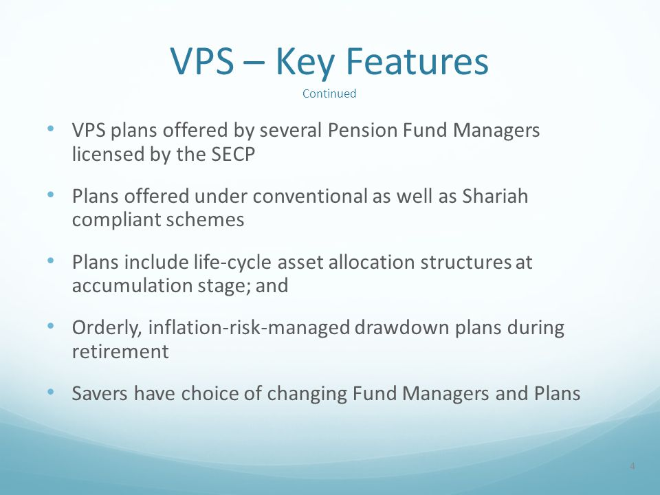 VPS – Key Features Continued VPS plans offered by several Pension Fund Managers licensed by the SECP Plans offered under conventional as well as Shariah compliant schemes Plans include life-cycle asset allocation structures at accumulation stage; and Orderly, inflation-risk-managed drawdown plans during retirement Savers have choice of changing Fund Managers and Plans 4