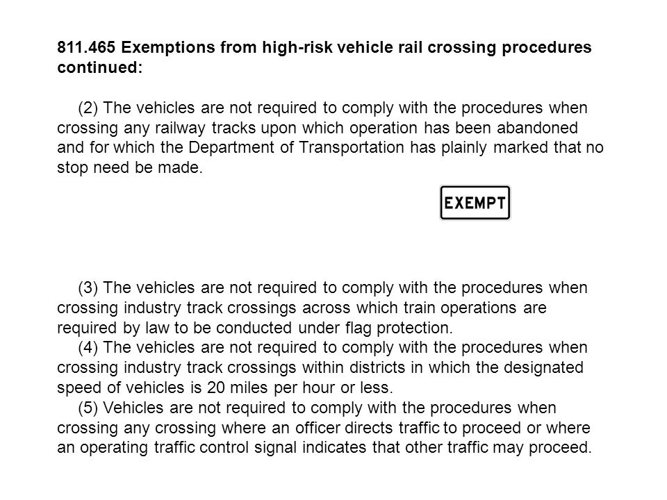 811.465 Exemptions from high-risk vehicle rail crossing procedures continued: (2) The vehicles are not required to comply with the procedures when crossing any railway tracks upon which operation has been abandoned and for which the Department of Transportation has plainly marked that no stop need be made.