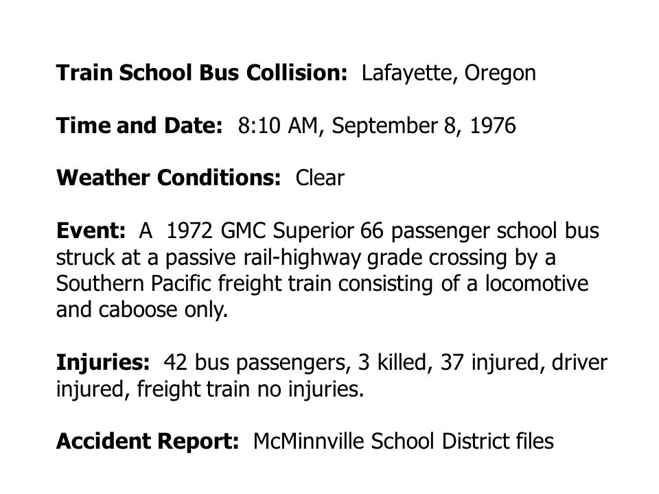 Train School Bus Collision: Lafayette, Oregon Time and Date: 8:10 AM, September 8, 1976 Weather Conditions: Clear Event: A 1972 GMC Superior 66 passenger school bus struck at a passive rail-highway grade crossing by a Southern Pacific freight train consisting of a locomotive and caboose only.