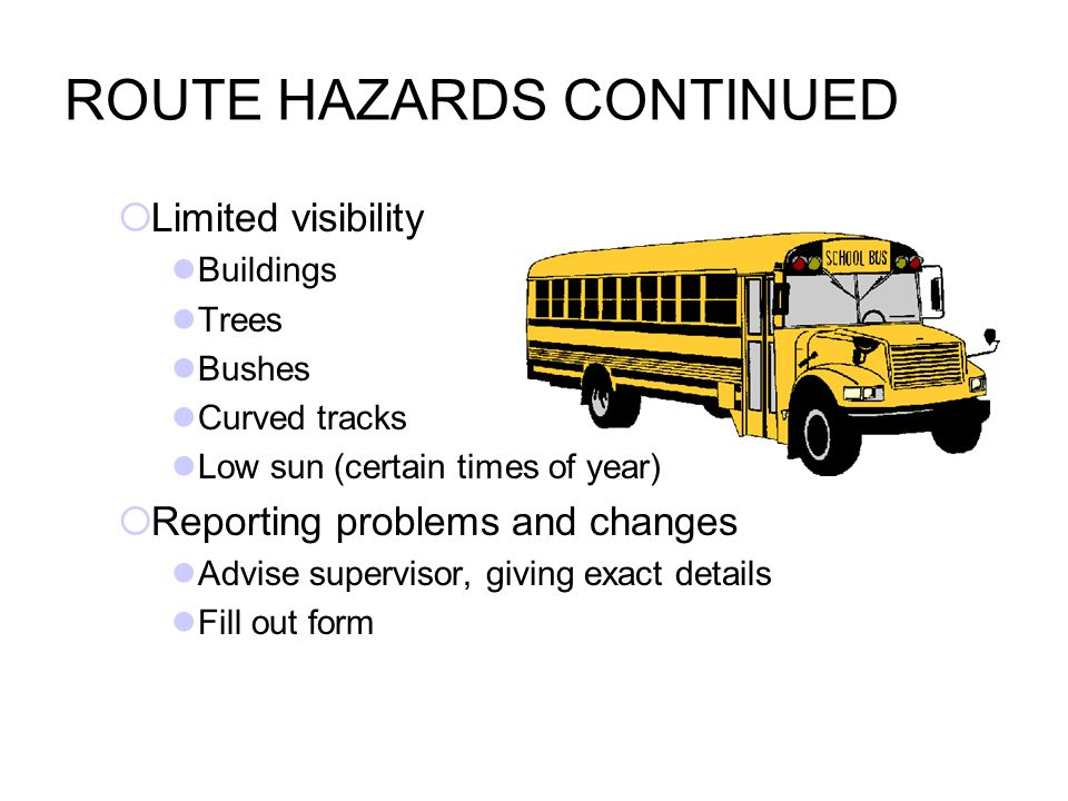 ROUTE HAZARDS CONTINUED  Limited visibility Buildings Trees Bushes Curved tracks Low sun (certain times of year)  Reporting problems and changes Advise supervisor, giving exact details Fill out form