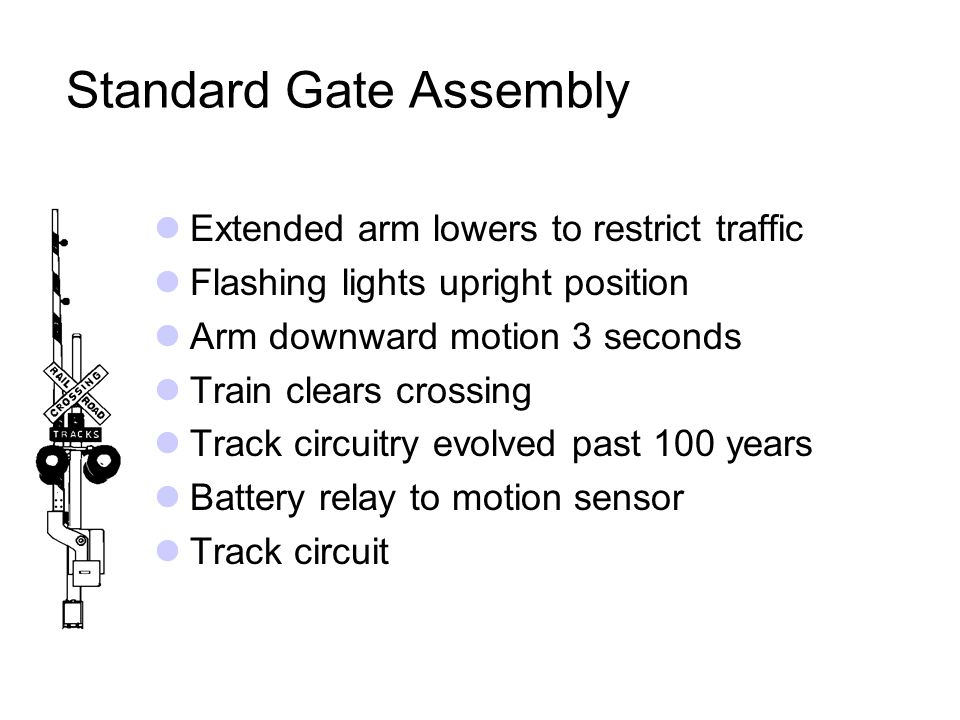 Standard Gate Assembly Extended arm lowers to restrict traffic Flashing lights upright position Arm downward motion 3 seconds Train clears crossing Track circuitry evolved past 100 years Battery relay to motion sensor Track circuit