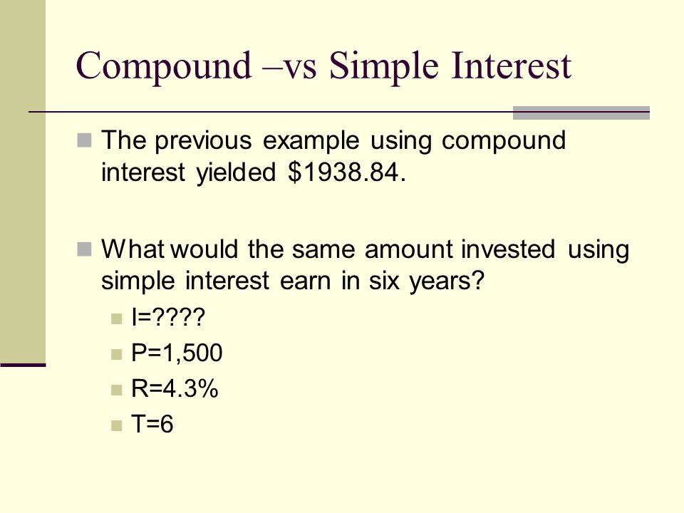 Compound –vs Simple Interest The previous example using compound interest yielded $1938.84.