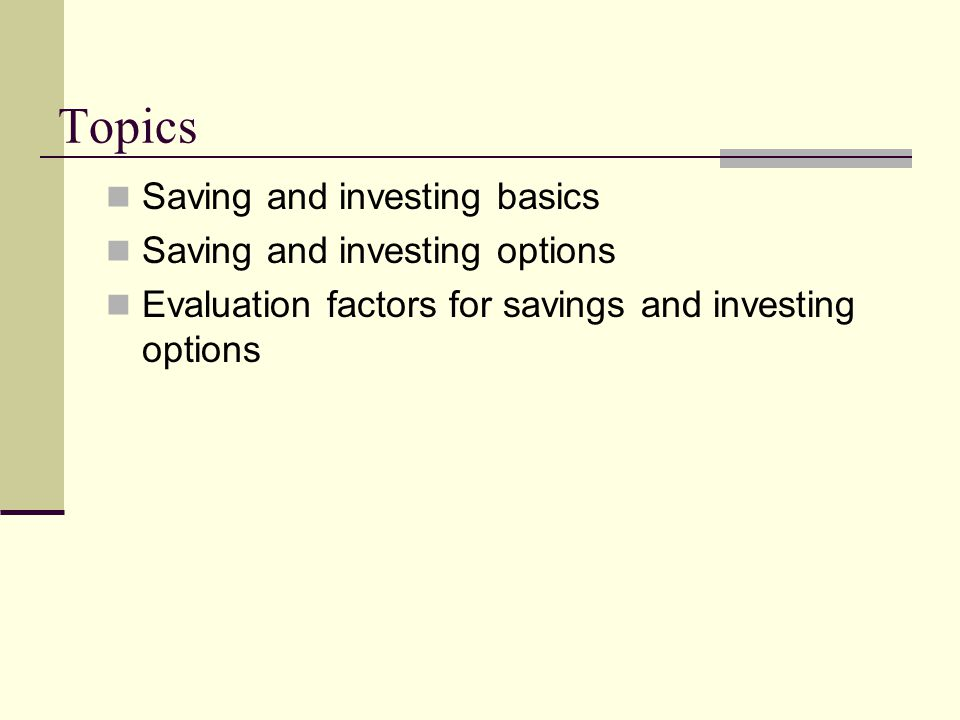 Topics Saving and investing basics Saving and investing options Evaluation factors for savings and investing options