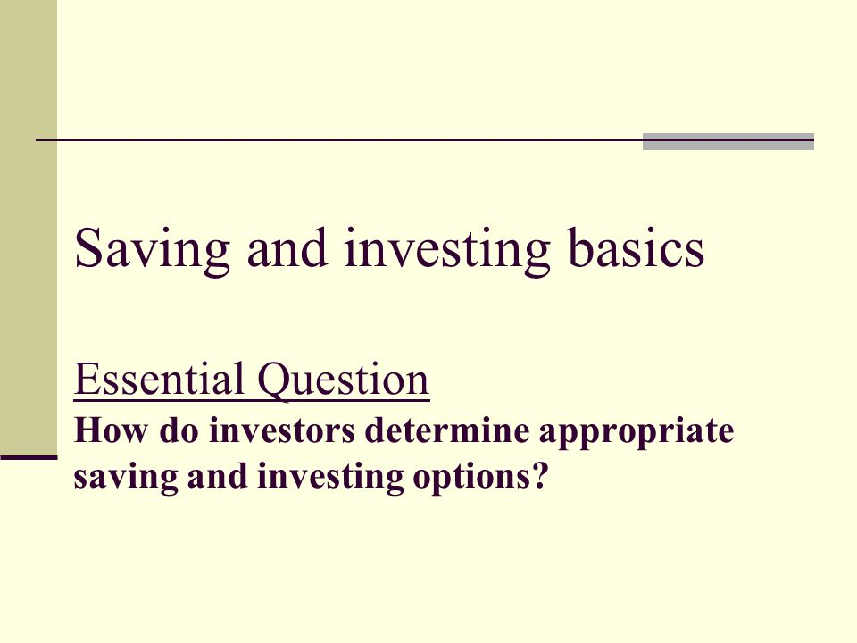 Saving and investing basics Essential Question How do investors determine appropriate saving and investing options?