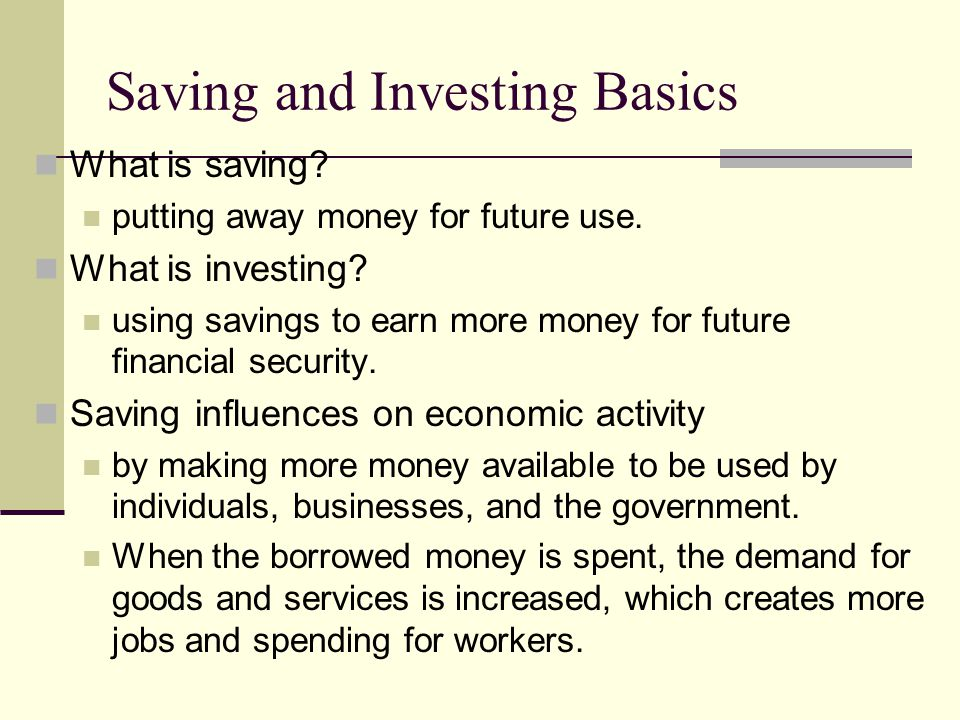 Saving and Investing Basics What is saving? putting away money for future use. What is investing? using savings to earn more money for future financia