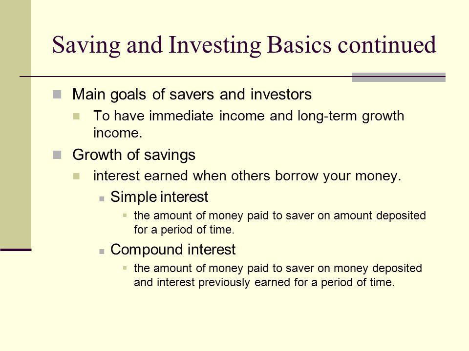 Saving and Investing Basics continued Main goals of savers and investors To have immediate income and long-term growth income. Growth of savings inter