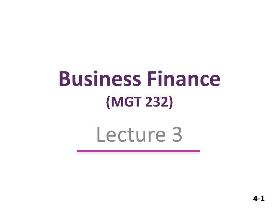 4-1 Business Finance (MGT 232) Lecture 3