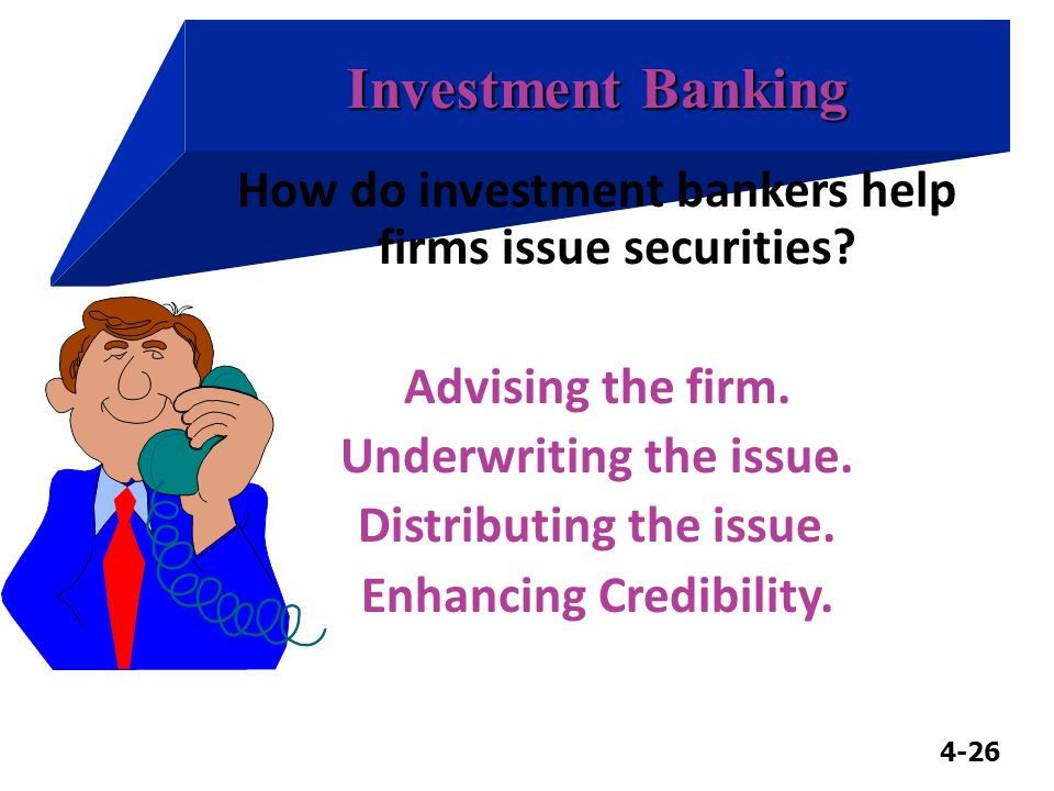 4-26 Investment Banking How do investment bankers help firms issue securities.