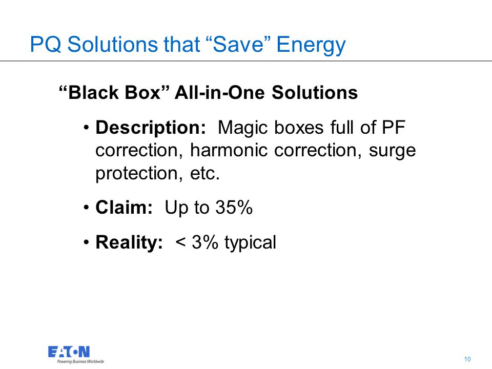 10 PQ Solutions that Save Energy Black Box All-in-One Solutions Description: Magic boxes full of PF correction, harmonic correction, surge protection, etc.