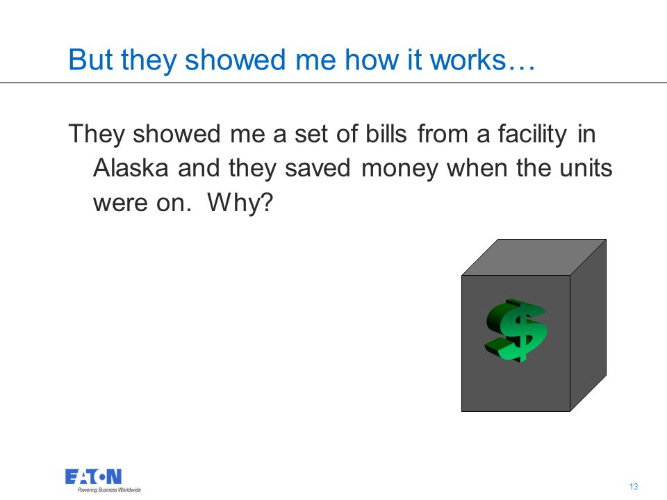 13 But they showed me how it works… They showed me a set of bills from a facility in Alaska and they saved money when the units were on.