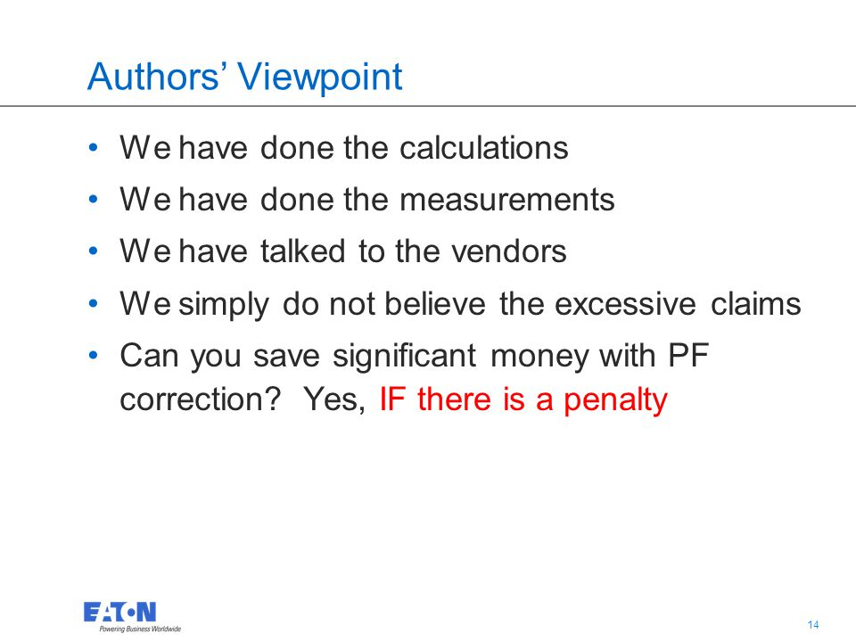 14 Authors' Viewpoint We have done the calculations We have done the measurements We have talked to the vendors We simply do not believe the excessive claims Can you save significant money with PF correction.