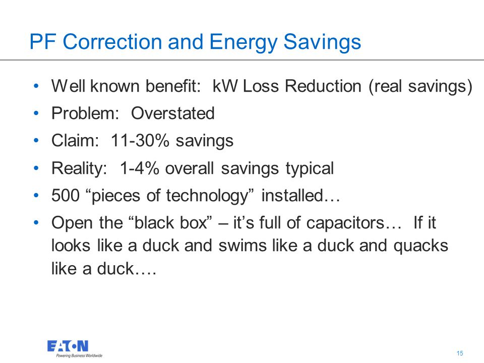 15 PF Correction and Energy Savings Well known benefit: kW Loss Reduction (real savings) Problem: Overstated Claim: 11-30% savings Reality: 1-4% overa