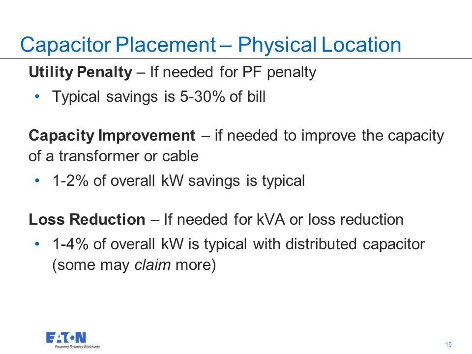 16 Capacitor Placement – Physical Location Utility Penalty – If needed for PF penalty Typical savings is 5-30% of bill Capacity Improvement – if needed to improve the capacity of a transformer or cable 1-2% of overall kW savings is typical Loss Reduction – If needed for kVA or loss reduction 1-4% of overall kW is typical with distributed capacitor (some may claim more)