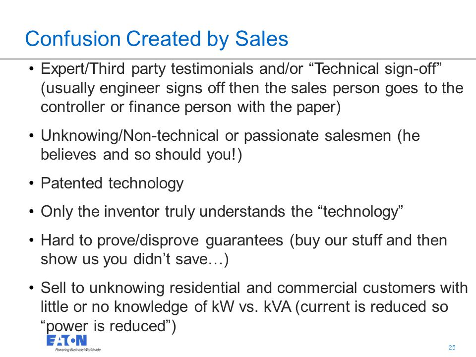 25 Confusion Created by Sales Expert/Third party testimonials and/or Technical sign-off (usually engineer signs off then the sales person goes to the controller or finance person with the paper) Unknowing/Non-technical or passionate salesmen (he believes and so should you!) Patented technology Only the inventor truly understands the technology Hard to prove/disprove guarantees (buy our stuff and then show us you didn't save…) Sell to unknowing residential and commercial customers with little or no knowledge of kW vs.