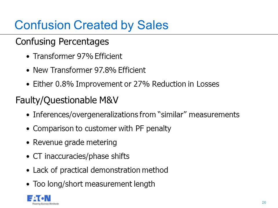 26 Confusion Created by Sales Confusing Percentages Transformer 97% Efficient New Transformer 97.8% Efficient Either 0.8% Improvement or 27% Reduction in Losses Faulty/Questionable M&V Inferences/overgeneralizations from similar measurements Comparison to customer with PF penalty Revenue grade metering CT inaccuracies/phase shifts Lack of practical demonstration method Too long/short measurement length