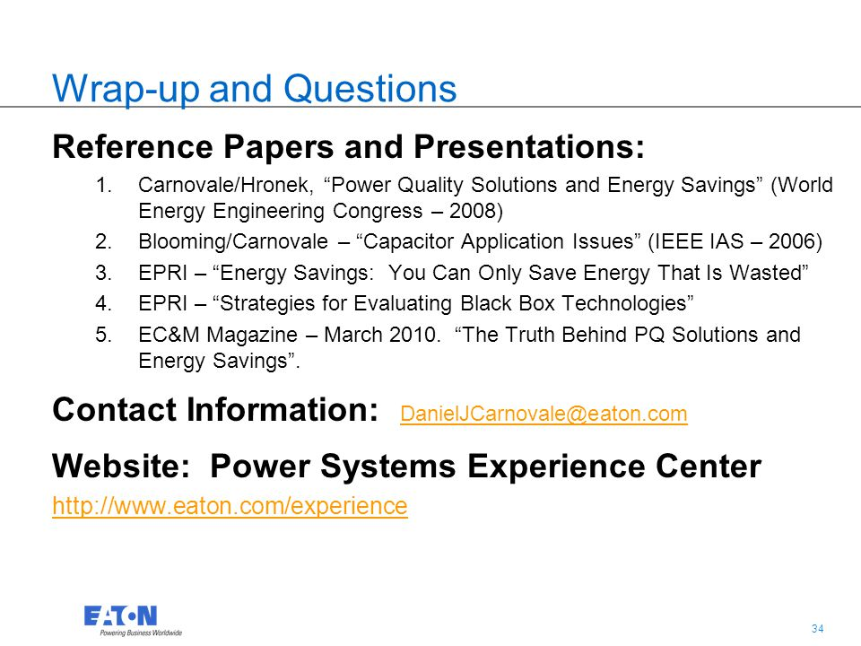 """34 Wrap-up and Questions Reference Papers and Presentations: 1.Carnovale/Hronek, """"Power Quality Solutions and Energy Savings"""" (World Energy Engineerin"""