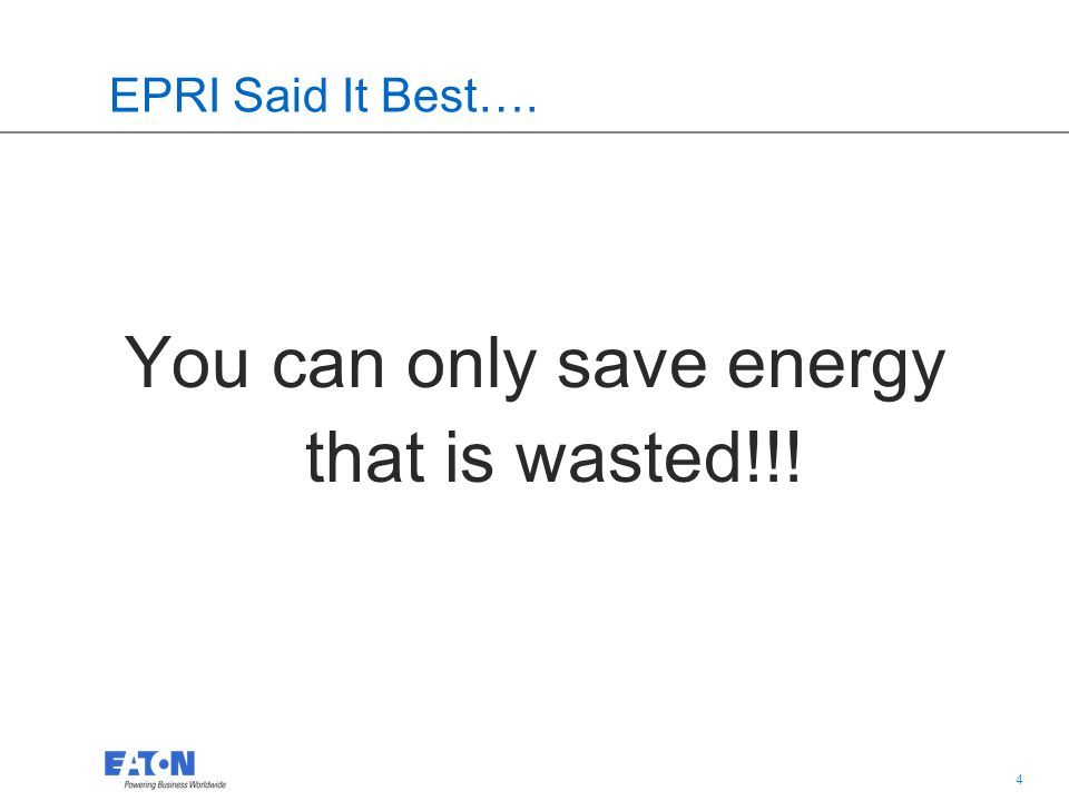 4 4 EPRI Said It Best…. You can only save energy that is wasted!!!