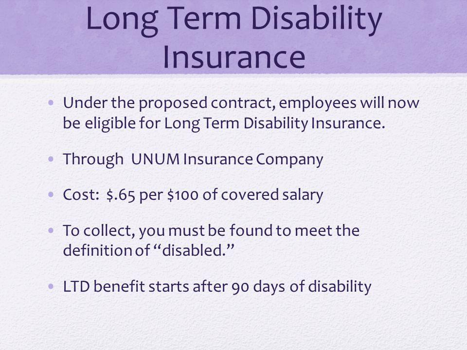 Long Term Disability Insurance Under the proposed contract, employees will now be eligible for Long Term Disability Insurance. Through UNUM Insurance