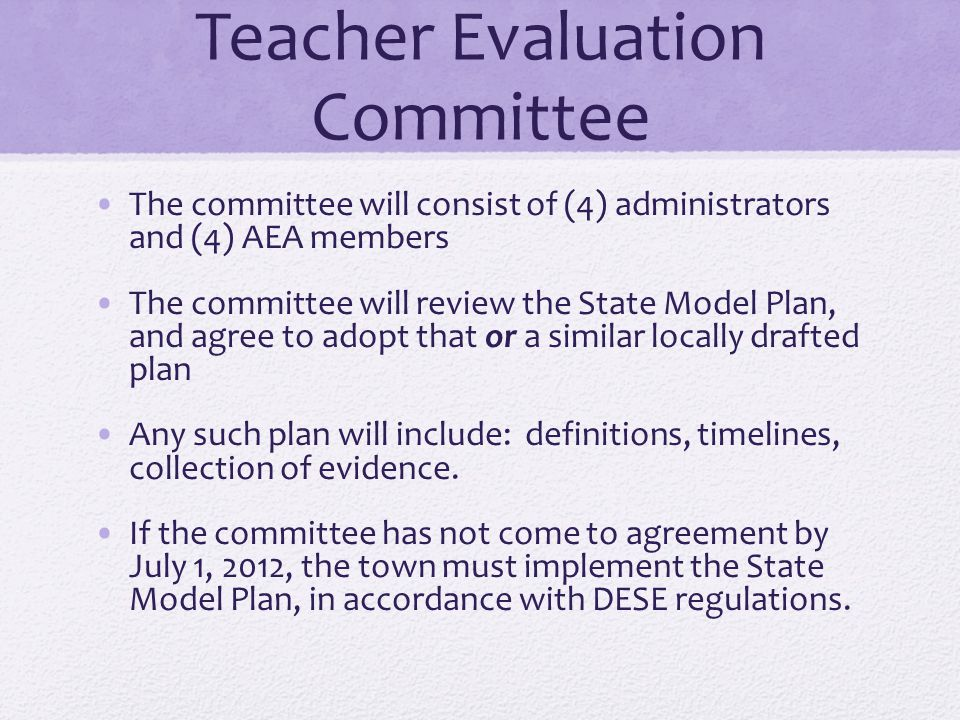 Teacher Evaluation Committee The committee will consist of (4) administrators and (4) AEA members The committee will review the State Model Plan, and
