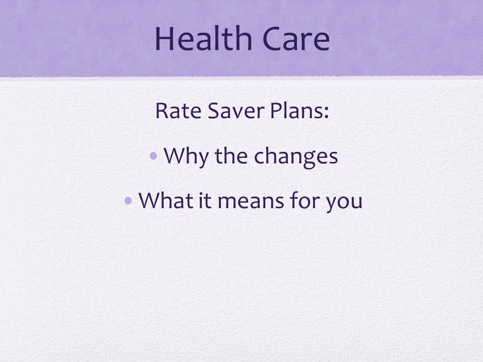 Health Care Rate Saver Plans: Why the changes What it means for you