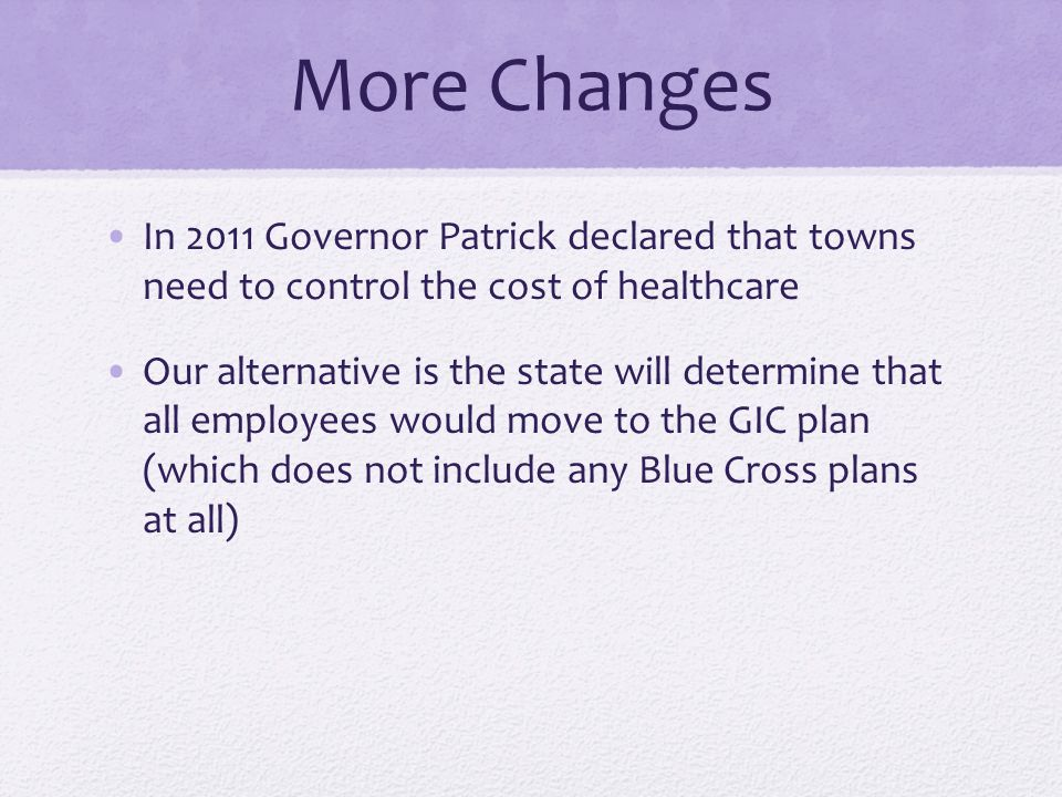 More Changes In 2011 Governor Patrick declared that towns need to control the cost of healthcare Our alternative is the state will determine that all