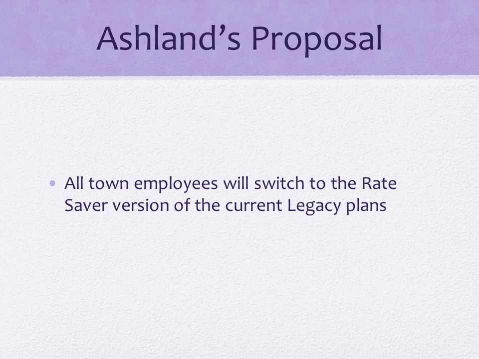 Ashland's Proposal All town employees will switch to the Rate Saver version of the current Legacy plans
