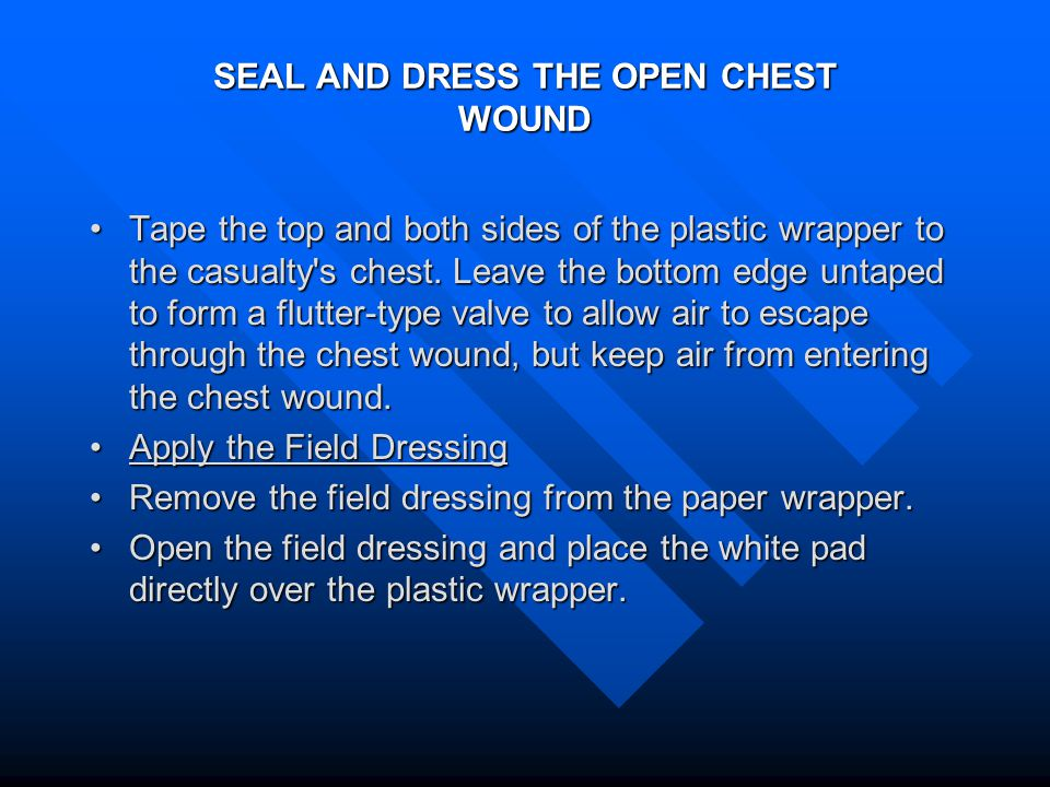 SEAL AND DRESS THE OPEN CHEST WOUND Tape the top and both sides of the plastic wrapper to the casualty s chest.