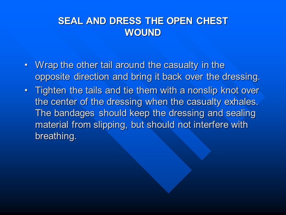 SEAL AND DRESS THE OPEN CHEST WOUND Wrap the other tail around the casualty in the opposite direction and bring it back over the dressing.Wrap the other tail around the casualty in the opposite direction and bring it back over the dressing.
