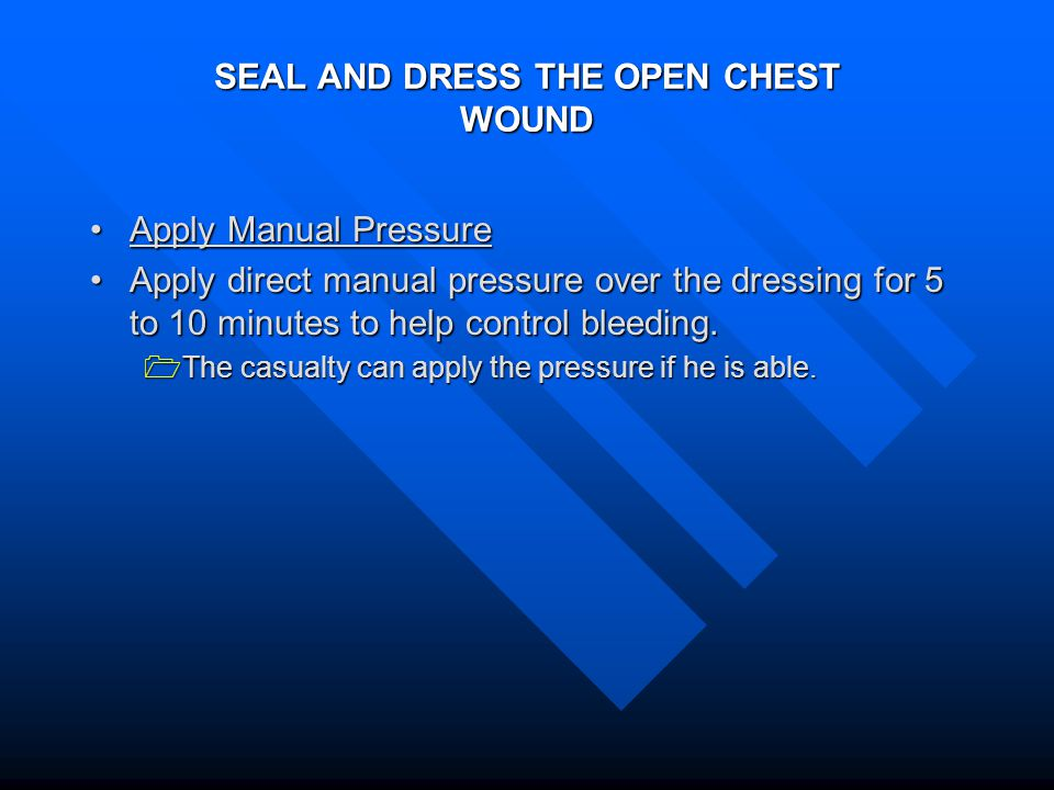SEAL AND DRESS THE OPEN CHEST WOUND Apply Manual PressureApply Manual Pressure Apply direct manual pressure over the dressing for 5 to 10 minutes to help control bleeding.Apply direct manual pressure over the dressing for 5 to 10 minutes to help control bleeding.