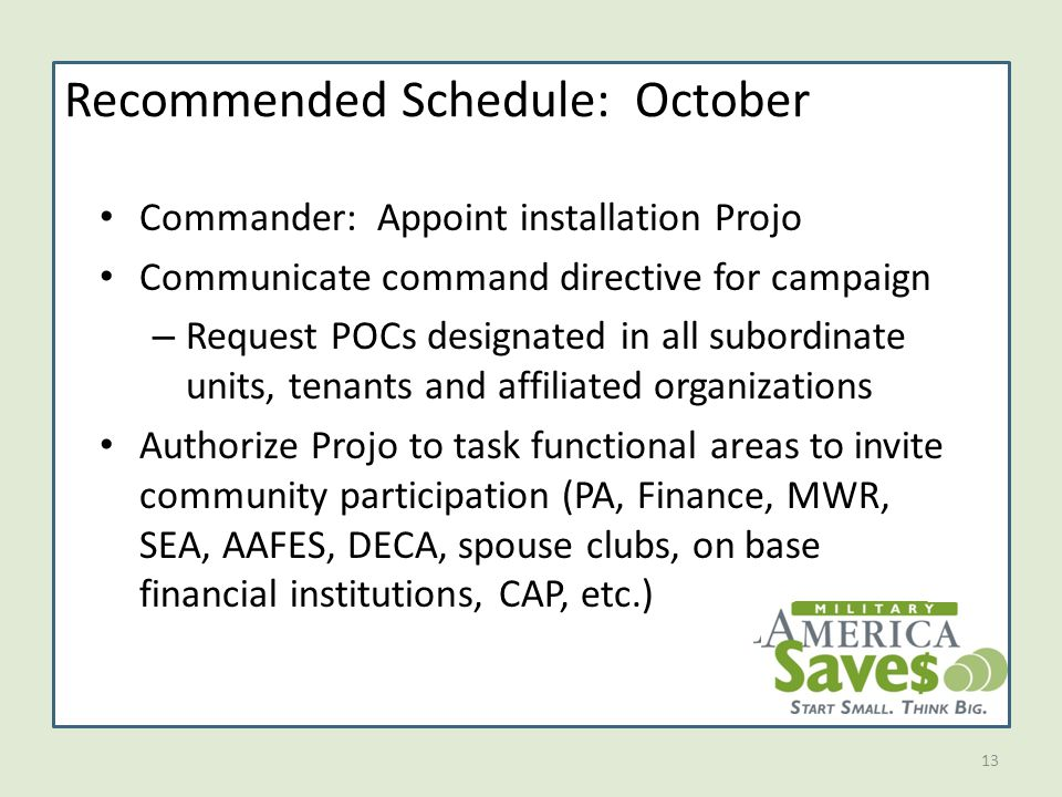 13 Recommended Schedule: October Commander: Appoint installation Projo Communicate command directive for campaign – Request POCs designated in all subordinate units, tenants and affiliated organizations Authorize Projo to task functional areas to invite community participation (PA, Finance, MWR, SEA, AAFES, DECA, spouse clubs, on base financial institutions, CAP, etc.)
