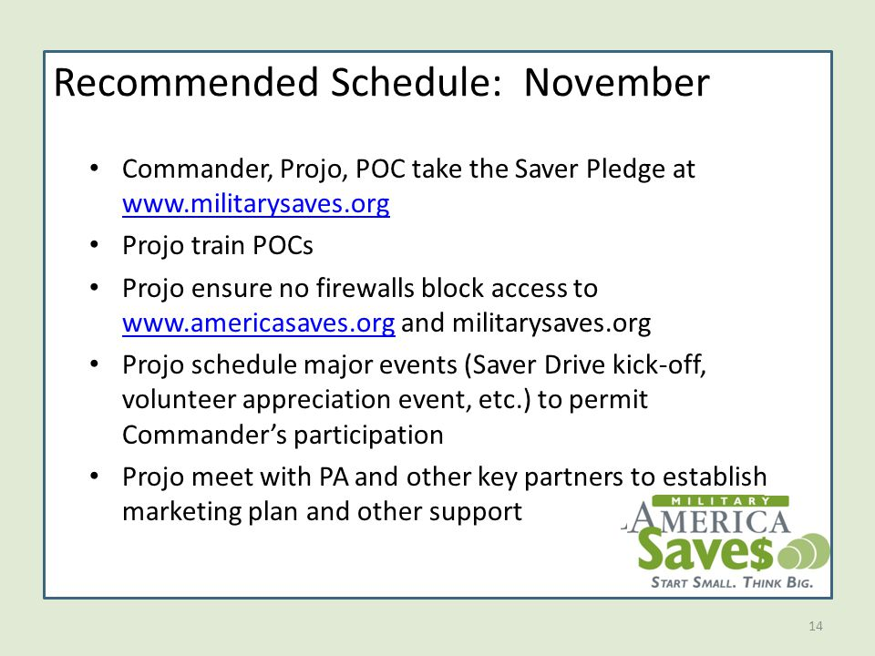 14 Recommended Schedule: November Commander, Projo, POC take the Saver Pledge at www.militarysaves.org www.militarysaves.org Projo train POCs Projo ensure no firewalls block access to www.americasaves.org and militarysaves.org www.americasaves.org Projo schedule major events (Saver Drive kick-off, volunteer appreciation event, etc.) to permit Commander's participation Projo meet with PA and other key partners to establish marketing plan and other support