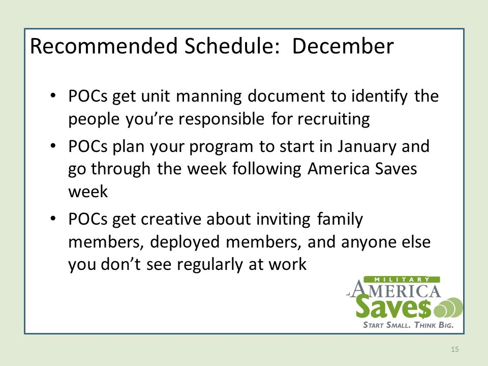 15 Recommended Schedule: December POCs get unit manning document to identify the people you're responsible for recruiting POCs plan your program to start in January and go through the week following America Saves week POCs get creative about inviting family members, deployed members, and anyone else you don't see regularly at work