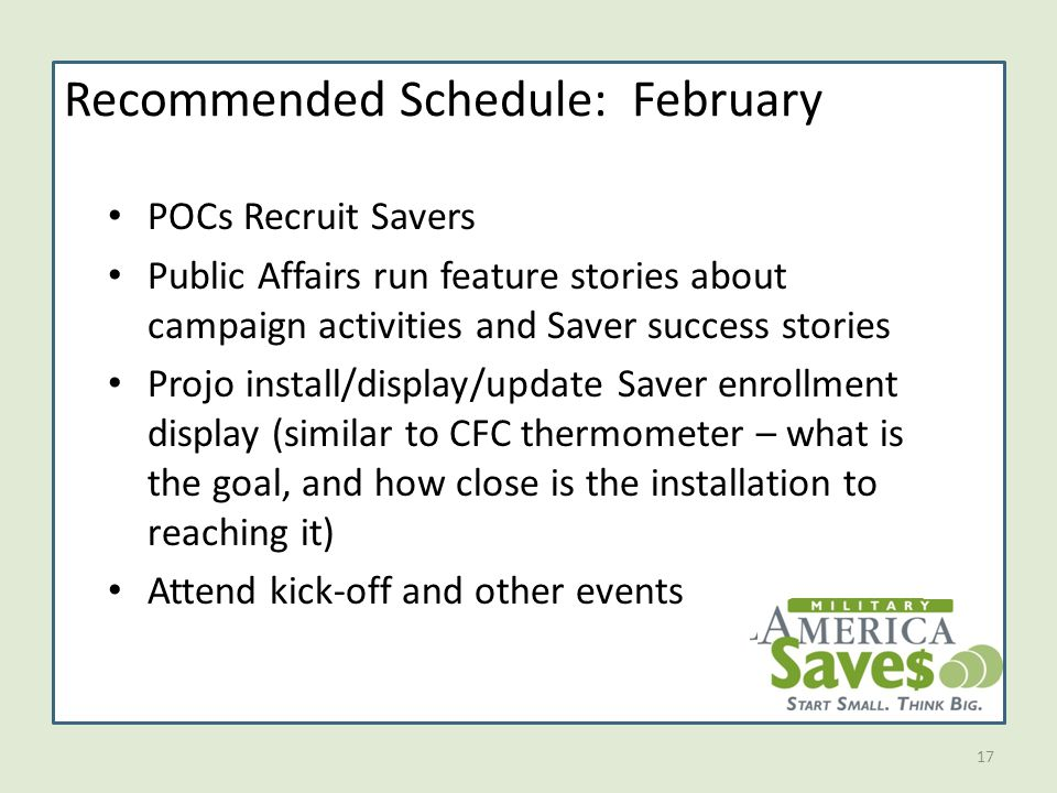 17 Recommended Schedule: February POCs Recruit Savers Public Affairs run feature stories about campaign activities and Saver success stories Projo install/display/update Saver enrollment display (similar to CFC thermometer – what is the goal, and how close is the installation to reaching it) Attend kick-off and other events