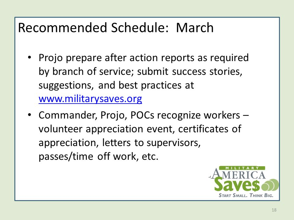 18 Recommended Schedule: March Projo prepare after action reports as required by branch of service; submit success stories, suggestions, and best practices at www.militarysaves.org www.militarysaves.org Commander, Projo, POCs recognize workers – volunteer appreciation event, certificates of appreciation, letters to supervisors, passes/time off work, etc.