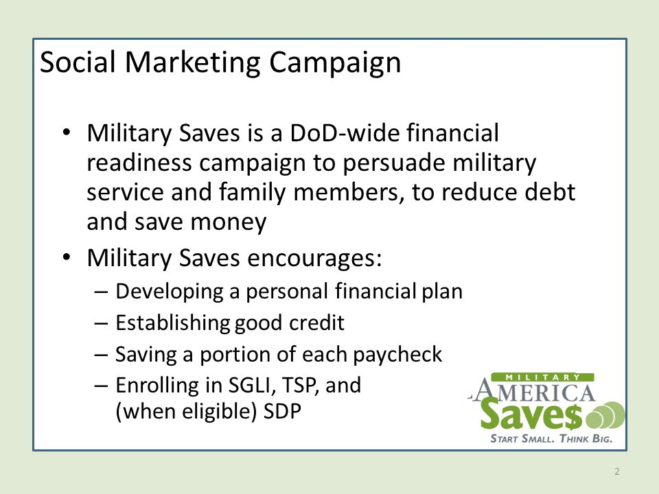 2 Social Marketing Campaign Military Saves is a DoD-wide financial readiness campaign to persuade military service and family members, to reduce debt and save money Military Saves encourages: – Developing a personal financial plan – Establishing good credit – Saving a portion of each paycheck – Enrolling in SGLI, TSP, and (when eligible) SDP