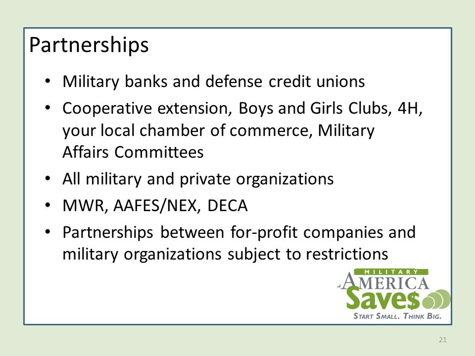 21 Partnerships Military banks and defense credit unions Cooperative extension, Boys and Girls Clubs, 4H, your local chamber of commerce, Military Affairs Committees All military and private organizations MWR, AAFES/NEX, DECA Partnerships between for-profit companies and military organizations subject to restrictions