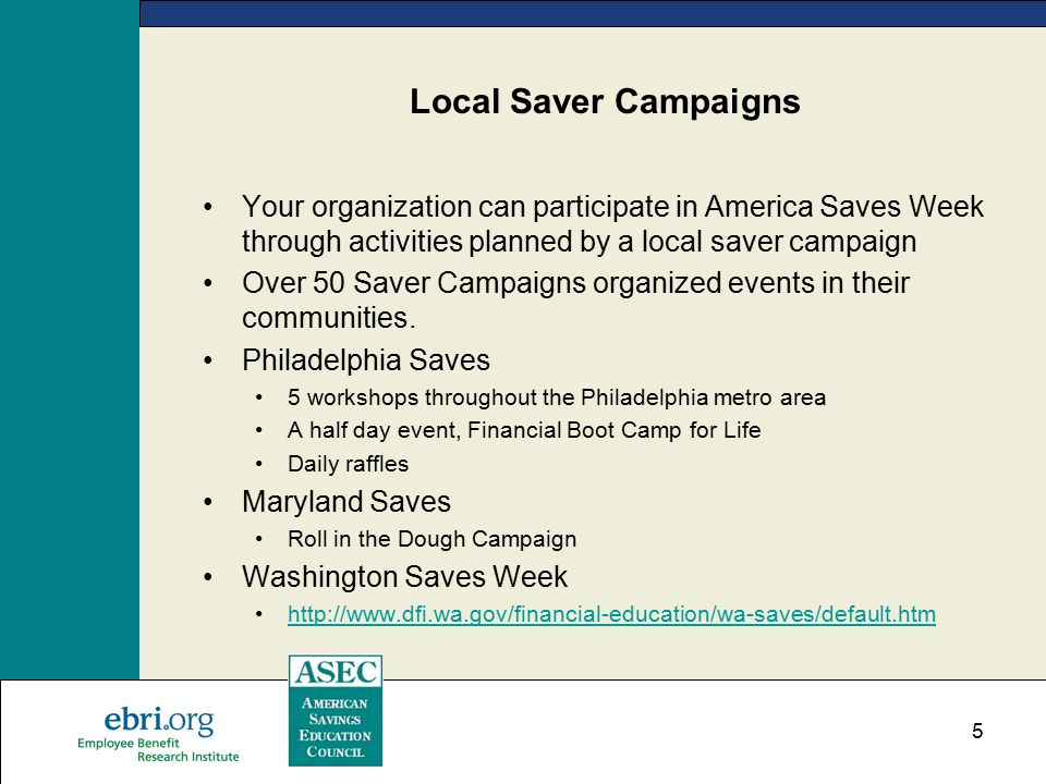 5 Local Saver Campaigns Your organization can participate in America Saves Week through activities planned by a local saver campaign Over 50 Saver Campaigns organized events in their communities.