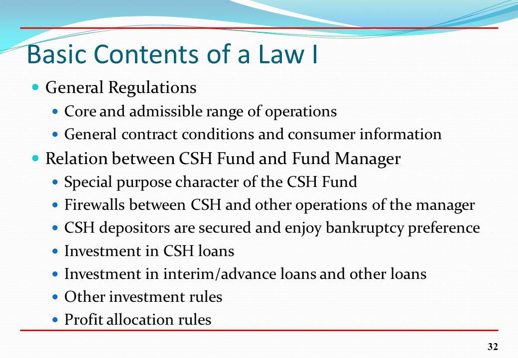 32 Basic Contents of a Law I General Regulations Core and admissible range of operations General contract conditions and consumer information Relation between CSH Fund and Fund Manager Special purpose character of the CSH Fund Firewalls between CSH and other operations of the manager CSH depositors are secured and enjoy bankruptcy preference Investment in CSH loans Investment in interim/advance loans and other loans Other investment rules Profit allocation rules