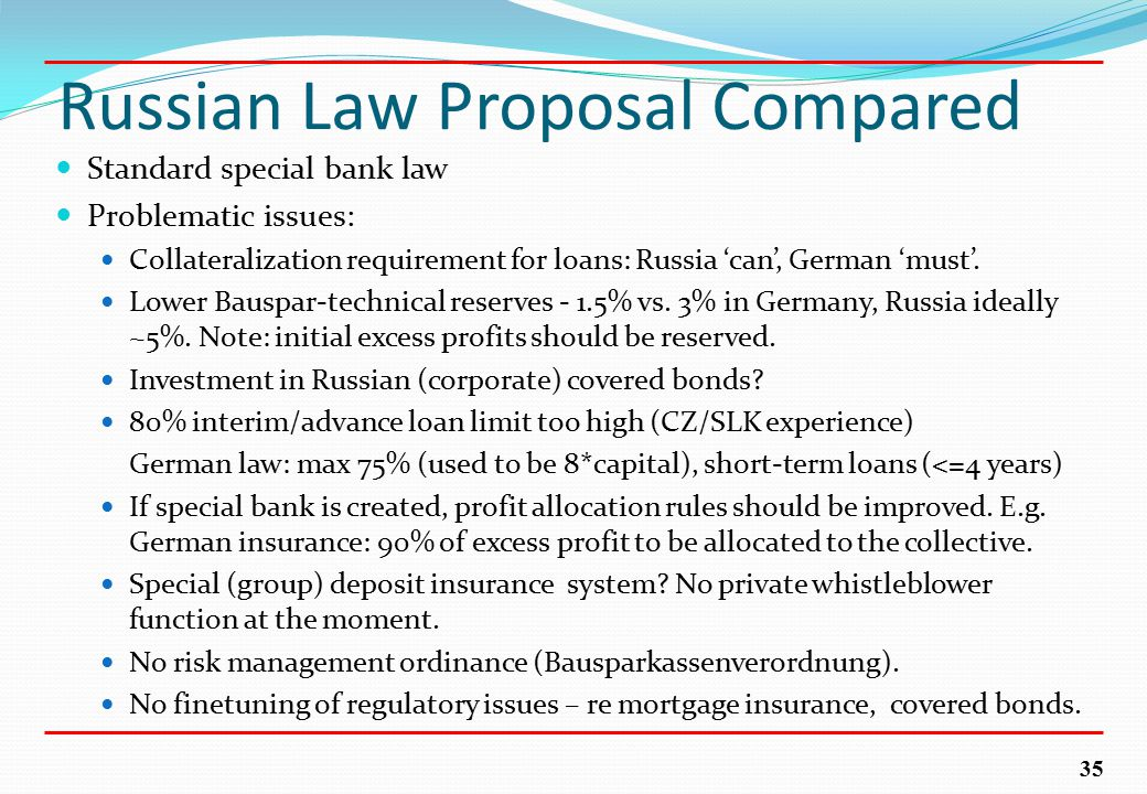 35 Russian Law Proposal Compared Standard special bank law Problematic issues: Collateralization requirement for loans: Russia 'can', German 'must'.