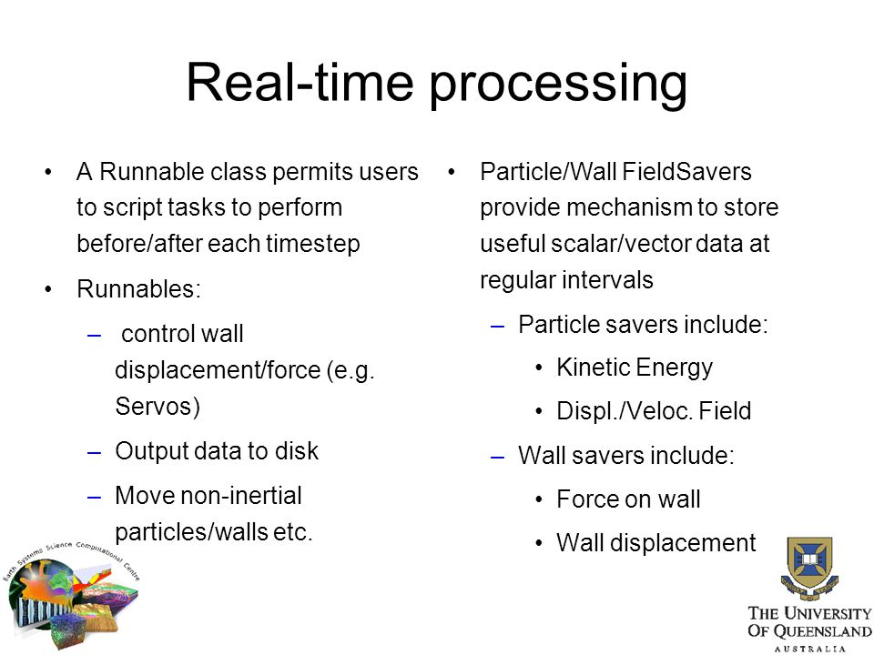 Real-time processing A Runnable class permits users to script tasks to perform before/after each timestep Runnables: – control wall displacement/force