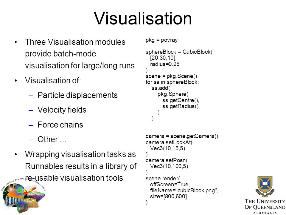 Visualisation Three Visualisation modules provide batch-mode visualisation for large/long runs Visualisation of: –Particle displacements –Velocity fie