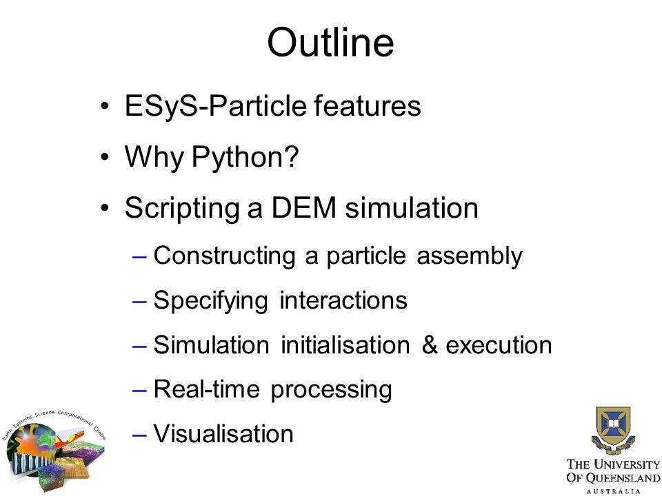 Features Software: 3D C++ DEM engine Verlet list neighbour search algorithm Domain decomposition parallelism via MPI Python scripting interface Open source license