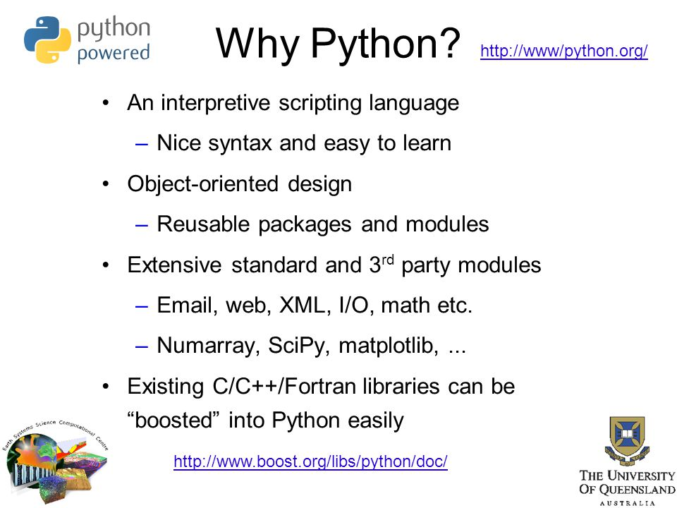 Why Python? An interpretive scripting language –Nice syntax and easy to learn Object-oriented design –Reusable packages and modules Extensive standard