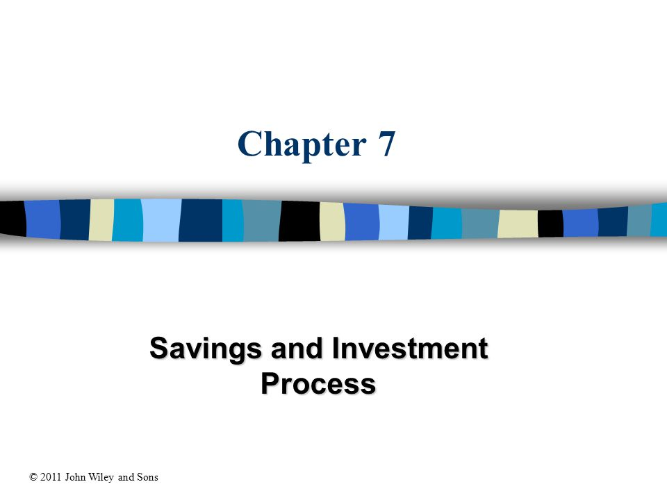 Chapter 7 Savings and Investment Process © 2011 John Wiley and Sons