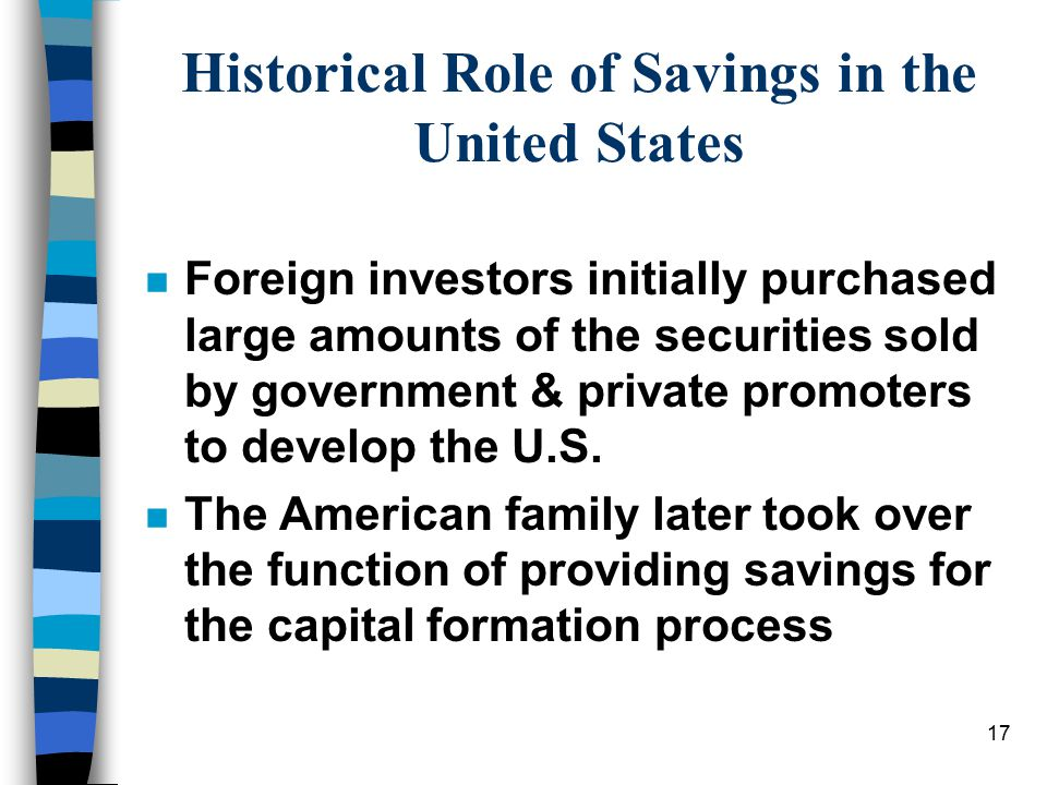 17 Historical Role of Savings in the United States n Foreign investors initially purchased large amounts of the securities sold by government & private promoters to develop the U.S.