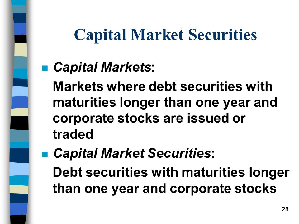 Capital Market Securities n Capital Markets: Markets where debt securities with maturities longer than one year and corporate stocks are issued or tra