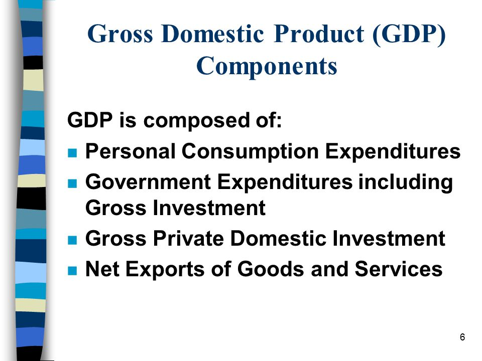 6 Gross Domestic Product (GDP) Components GDP is composed of: n Personal Consumption Expenditures n Government Expenditures including Gross Investment n Gross Private Domestic Investment n Net Exports of Goods and Services