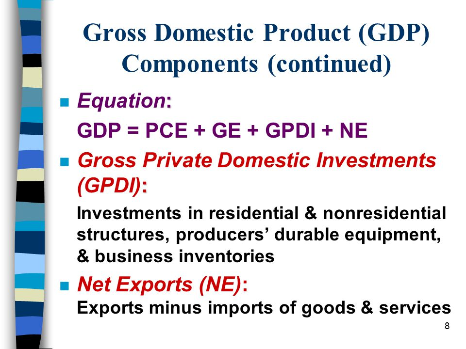 8 Gross Domestic Product (GDP) Components (continued) : n Equation: GDP = PCE + GE + GPDI + NE : n Gross Private Domestic Investments (GPDI): Investme