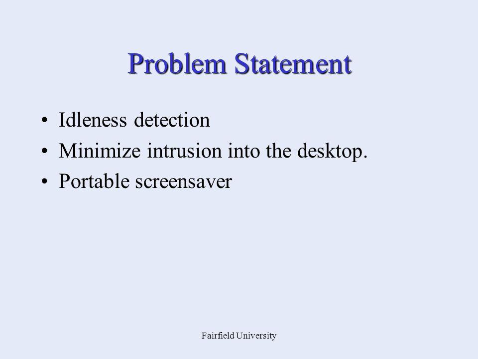Fairfield University Problem Statement Idleness detection Minimize intrusion into the desktop. Portable screensaver